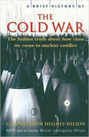 A Brief History of the Cold War: The Hidden Truth about How Close We came to Nuclear Conflict