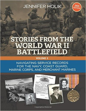Stories From the World War II Battlefield, Volume Two, 2nd edition, Navigating Service Records for the Navy, Coast Guard, Marine Corps and Merchant Marines
