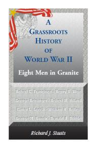 Grassroots History of World War II Eight Men in Granite - Richard J. Staats.